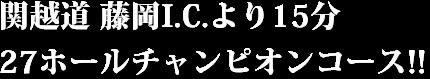 関越道 藤岡I.C.より15分。27ホールチャンピオンコース